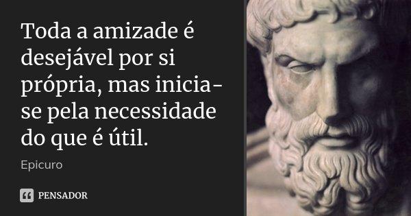 Toda a amizade é desejável por si própria, mas inicia-se pela necessidade do que é útil.... Frase de Epicuro.
