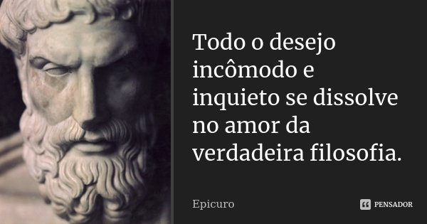 Todo o desejo incômodo e inquieto se dissolve no amor da verdadeira filosofia.... Frase de Epicuro.