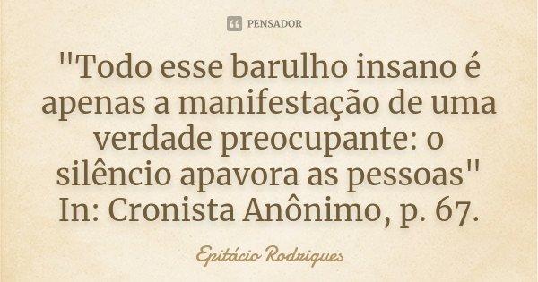 """""""Todo esse barulho insano é apenas a manifestação de uma verdade preocupante: o silêncio apavora as pessoas"""" In: Cronista Anônimo, p. 67.... Frase de Epitácio Rodrigues."""