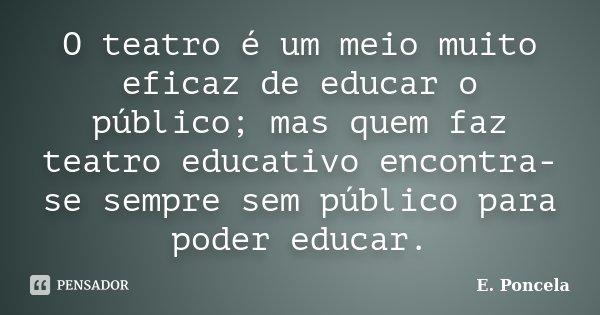 O teatro é um meio muito eficaz de educar o público; mas quem faz teatro educativo encontra-se sempre sem público para poder educar.... Frase de E. Poncela.