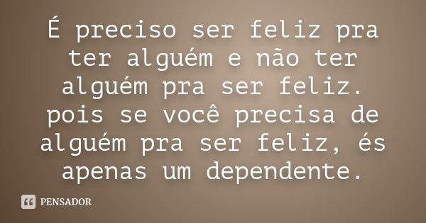 É preciso ser feliz pra ter alguém e não ter alguém pra ser feliz. pois se você precisa de alguém pra ser feliz, és apenas um dependente.... Frase de Desconhecido.