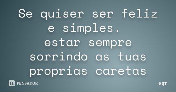 Se quiser ser feliz e simples. estar sempre sorrindo as tuas proprias caretas... Frase de eqr.