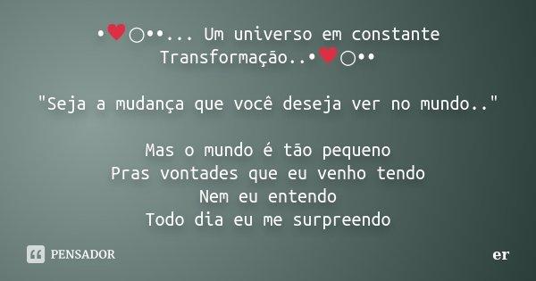 """•♥○••... Um universo em constante Transformação..•♥○•• """"Seja a mudança que você deseja ver no mundo.."""" Mas o mundo é tão peque... Frase de er."""