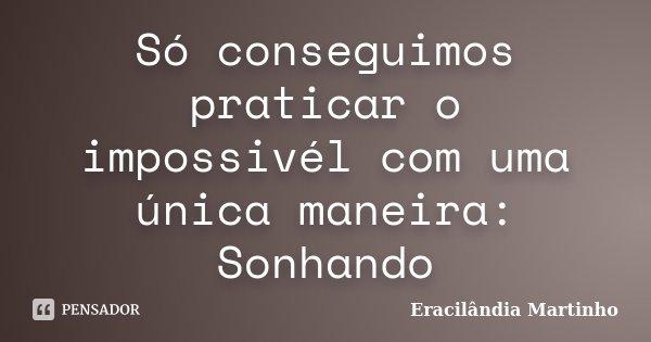 Só conseguimos praticar o impossivél com uma única maneira: Sonhando... Frase de Eracilândia Martinho.