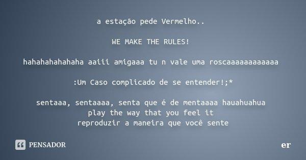 a estação pede Vermelho.. WE MAKE THE RULES! hahahahahahaha aaiii amigaaa tu n vale uma roscaaaaaaaaaaaa :Um Caso complicado de se entender!;* sentaaa, sentaaaa... Frase de er.