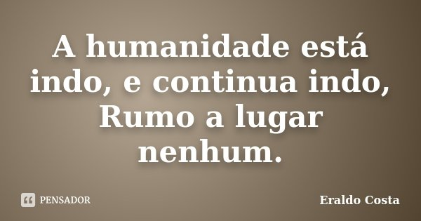 A humanidade está indo, e continua indo, Rumo a lugar nenhum.... Frase de Eraldo Costa.
