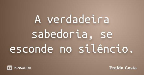 A verdadeira sabedoria, se esconde no silêncio.... Frase de Eraldo Costa.