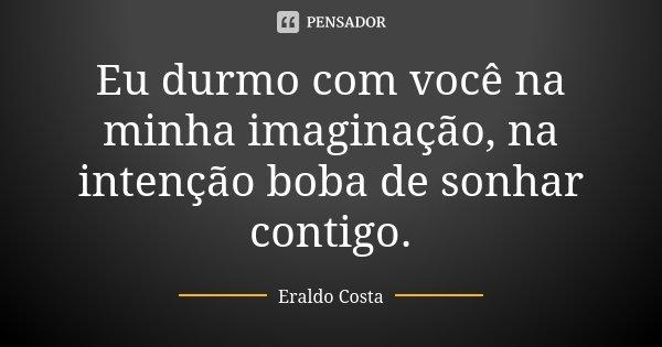 Eu durmo com você na minha imaginação, na intenção boba de sonhar contigo.... Frase de Eraldo Costa.