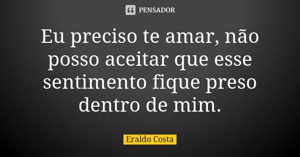 Eu preciso te amar, não posso aceitar que esse sentimento fique preso dentro de mim.... Frase de Eraldo Costa.