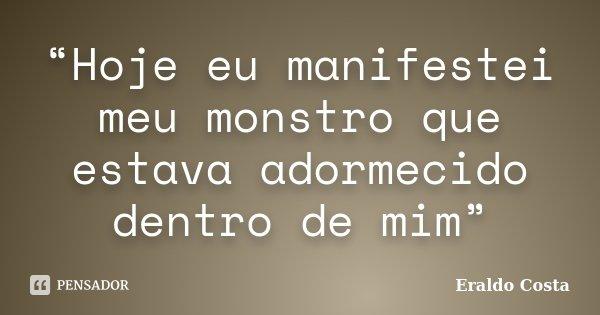 """""""Hoje eu manifestei meu monstro que estava adormecido dentro de mim""""... Frase de Eraldo Costa."""