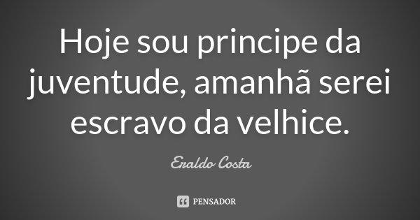 Hoje sou principe da juventude, amanhã serei escravo da velhice.... Frase de Eraldo Costa.