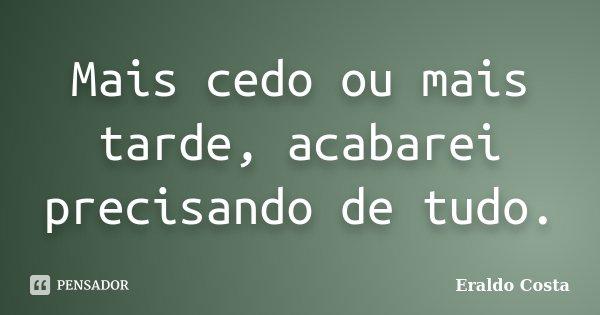Mais cedo ou mais tarde, acabarei precisando de tudo.... Frase de Eraldo Costa.