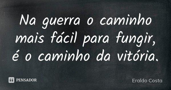 Na guerra o caminho mais fácil para fungir, é o caminho da vitória.... Frase de Eraldo Costa.