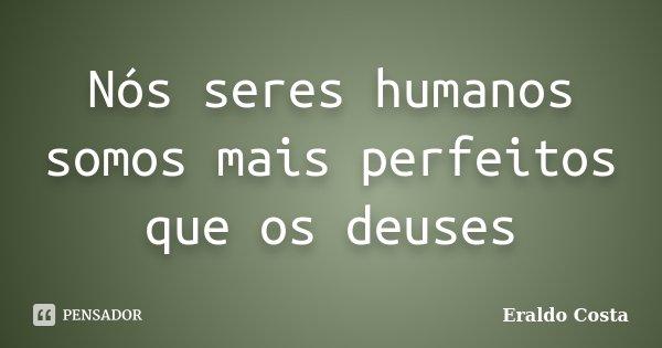 Nós seres humanos somos mais perfeitos que os deuses... Frase de Eraldo Costa.