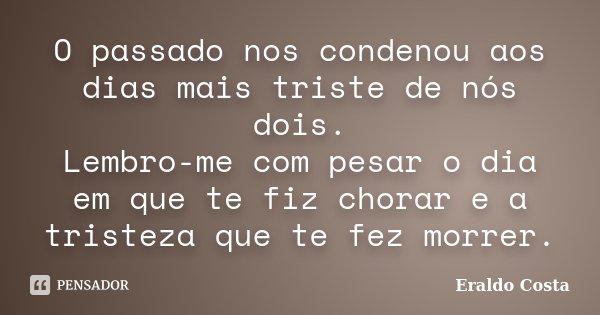 O passado nos condenou aos dias mais triste de nós dois. Lembro-me com pesar o dia em que te fiz chorar e a tristeza que te fez morrer.... Frase de Eraldo Costa.