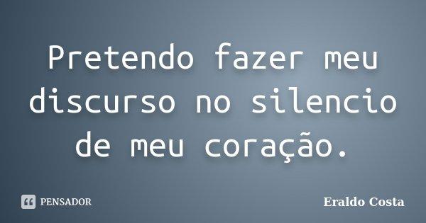 Pretendo fazer meu discurso no silencio de meu coração.... Frase de Eraldo Costa.