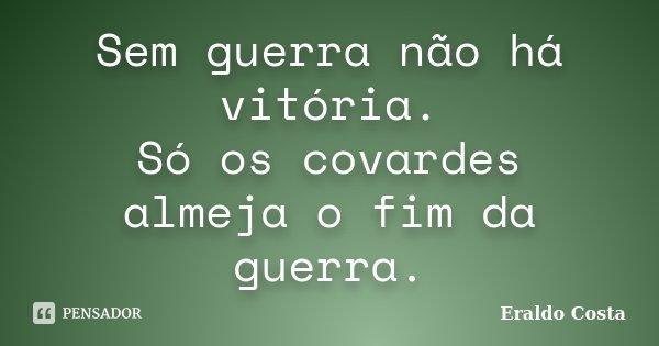 Sem guerra não há vitória. Só os covardes almeja o fim da guerra.... Frase de Eraldo Costa.