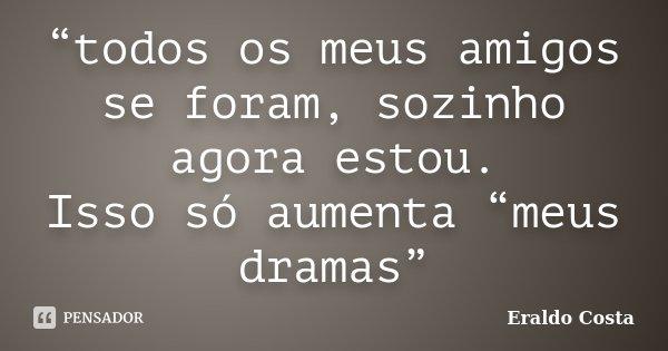 """""""todos os meus amigos se foram, sozinho agora estou. Isso só aumenta """"meus dramas""""... Frase de Eraldo Costa."""