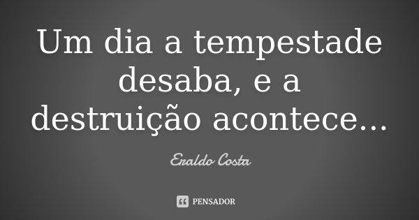 Um dia a tempestade desaba, e a destruição acontece...... Frase de Eraldo Costa.