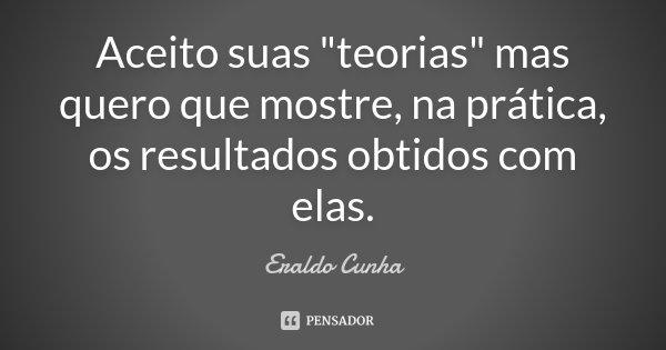 """Aceito suas """"teorias"""" mas quero que mostre, na prática, os resultados obtidos com elas.... Frase de Eraldo Cunha."""
