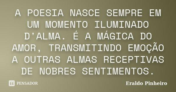 A POESIA NASCE SEMPRE EM UM MOMENTO ILUMINADO D'ALMA. É A MÁGICA DO AMOR, TRANSMITINDO EMOÇÃO A OUTRAS ALMAS RECEPTIVAS DE NOBRES SENTIMENTOS.... Frase de Eraldo Pinheiro.