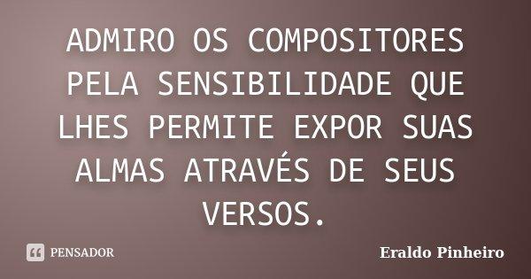 ADMIRO OS COMPOSITORES PELA SENSIBILIDADE QUE LHES PERMITE EXPOR SUAS ALMAS ATRAVÉS DE SEUS VERSOS.... Frase de Eraldo Pinheiro.