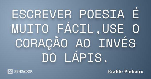 ESCREVER POESIA É MUITO FÁCIL,USE O CORAÇÃO AO INVÉS DO LÁPIS.... Frase de Eraldo Pinheiro.