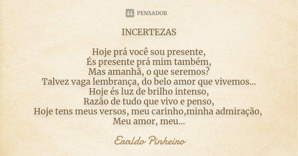 INCERTEZAS Hoje prá você sou presente, És presente prá mim também, Mas amanhã, o que seremos? Talvez vaga lembrança, do belo amor que vivemos... Hoje és luz de ... Frase de Eraldo Pinheiro.