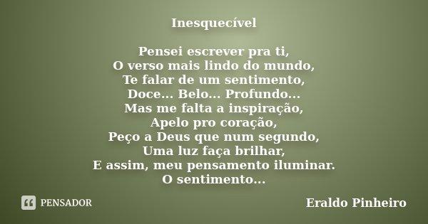 Inesquecível Pensei escrever pra ti, O verso mais lindo do mundo, Te falar de um sentimento, Doce... Belo... Profundo... Mas me falta a inspiração, Apelo pro co... Frase de Eraldo Pinheiro.