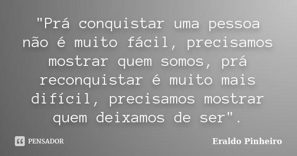 """""""Prá conquistar uma pessoa não é muito fácil, precisamos mostrar quem somos, prá reconquistar é muito mais difícil, precisamos mostrar quem deixamos de ser... Frase de Eraldo Pinheiro."""