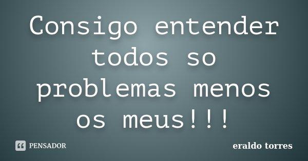 Consigo entender todos so problemas menos os meus!!!... Frase de Eraldo Torres.