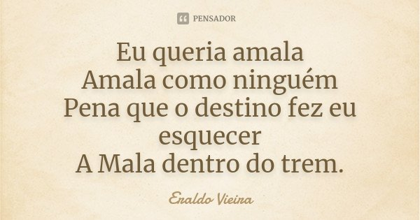 Eu queria amala Amala como ninguém Pena que o destino fez eu esquecer A Mala dentro do trem.... Frase de Eraldo Vieira.