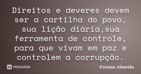 Direitos e deveres devem ser a cartilha do povo, sua lição diária,sua ferramenta de controle, para que vivam em paz e controlem a corrupção.... Frase de Erasmo Almeida.