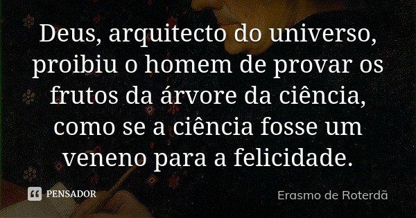 Deus, arquitecto do universo, proibiu o homem de provar os frutos da árvore da ciência, como se a ciência fosse um veneno para a felicidade.... Frase de Erasmo de Roterdã.
