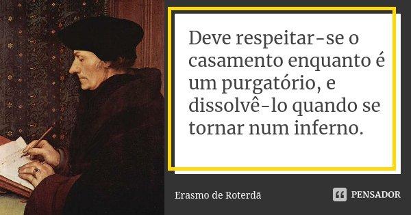 Deve respeitar-se o casamento enquanto é um purgatório, e dissolvê-lo quando se tornar num inferno.... Frase de Erasmo de Roterdã.