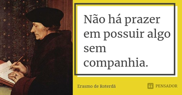 Não há prazer em possuir algo sem companhia.... Frase de Erasmo de Roterdã.