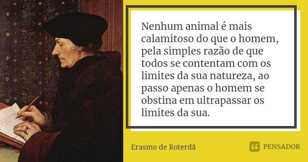 Nenhum animal é mais calamitoso do que o homem, pela simples razão de que todos se contentam com os limites da sua natureza, ao passo apenas o homem se obstina ... Frase de Erasmo de Roterdã.