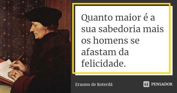 Quanto maior é a sua sabedoria mais os homens se afastam da felicidade.... Frase de Erasmo de Roterdã.