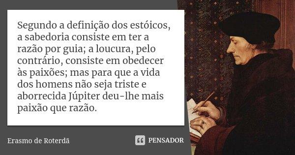 Segundo a definição dos estóicos, a sabedoria consiste em ter a razão por guia; a loucura, pelo contrário, consiste em obedecer às paixões; mas para que a vida ... Frase de Erasmo de Roterdã.