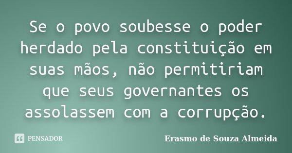 Se o povo soubesse o poder herdado pela constituição em suas mãos, não permitiriam que seus governantes os assolassem com a corrupção.... Frase de Erasmo de Souza Almeida.