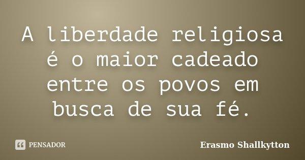 A liberdade religiosa é o maior cadeado entre os povos em busca de sua fé.... Frase de Erasmo Shallkytton.