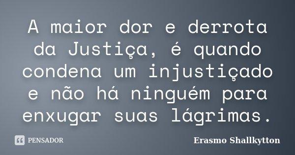 A maior dor e derrota da Justiça, é quando condena um injustiçado e não há ninguém para enxugar suas lágrimas.... Frase de Erasmo Shallkytton.