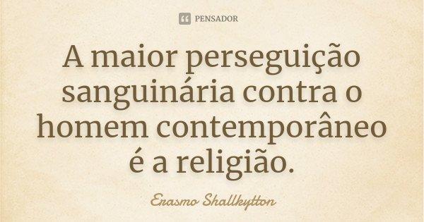 A maior perseguição sanguinária contra o homem contemporâneo é a religião.... Frase de Erasmo Shallkytton.