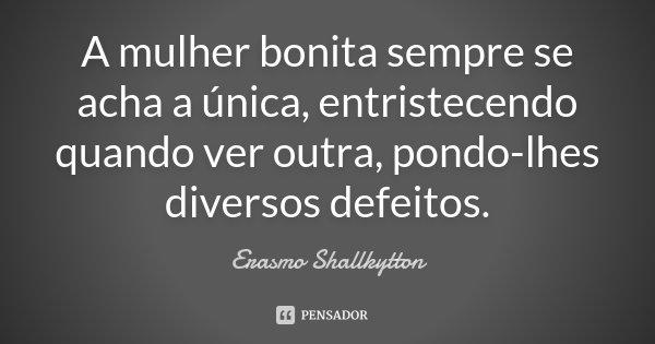 A mulher bonita sempre se acha a única, entristecendo quando ver outra, pondo-lhes diversos defeitos.... Frase de Erasmo Shallkytton.