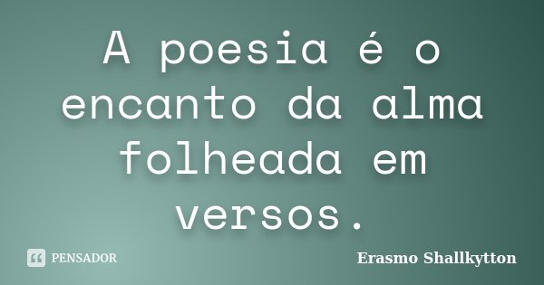 A poesia é o encanto da alma folheada em versos.... Frase de Erasmo Shallkytton.