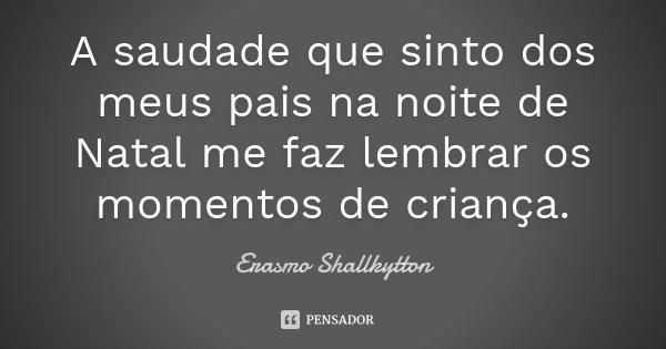 A saudade que sinto dos meus pais na noite de Natal me faz lembrar os momentos de criança.... Frase de Erasmo Shallkytton.