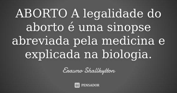 ABORTO A legalidade do aborto é uma sinopse abreviada pela medicina e explicada na biologia.... Frase de Erasmo Shallkytton.