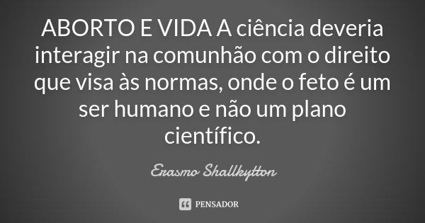 ABORTO E VIDA A ciência deveria interagir na comunhão com o direito que visa às normas, onde o feto é um ser humano e não um plano científico.... Frase de Erasmo Shallkytton.