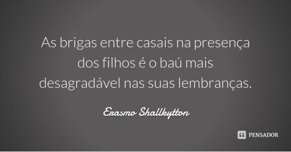 As brigas entre casais na presença dos filhos é o baú mais desagradável nas suas lembranças.... Frase de Erasmo Shallkytton.