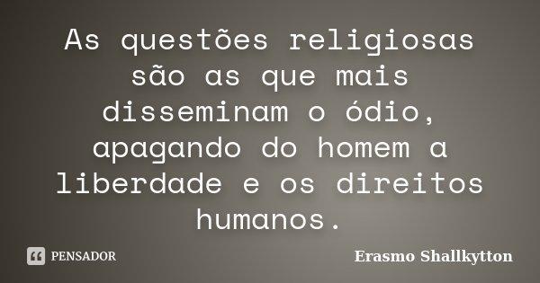 As questões religiosas são as que mais disseminam o ódio, apagando do homem a liberdade e os direitos humanos.... Frase de Erasmo Shallkytton.